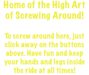 Home of the High Art of Screwing Around! To screw around here, just click away on the buttons above. Have fun and keep your hands and legs inside the ride at all times!